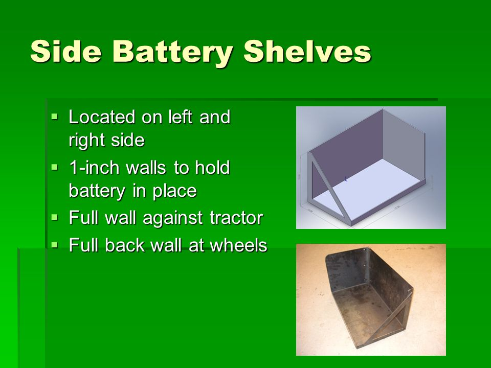 Side Battery Shelves  Located on left and right side  1-inch walls to hold battery in place  Full wall against tractor  Full back wall at wheels