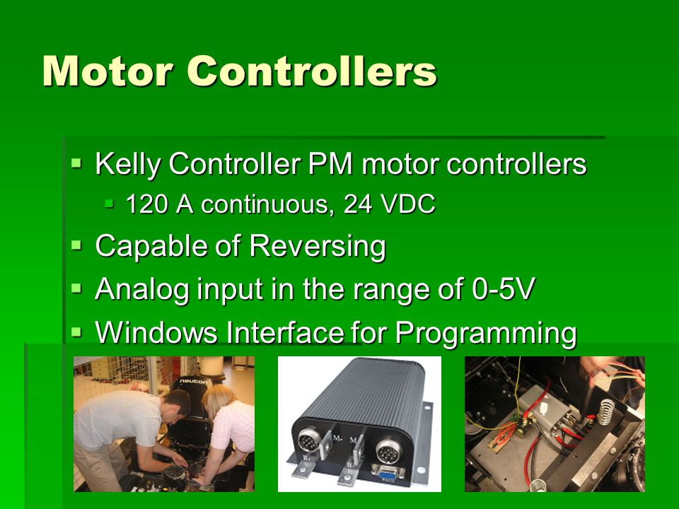 Motor Controllers  Kelly Controller PM motor controllers  120 A continuous, 24 VDC  Capable of Reversing  Analog input in the range of 0-5V  Windows Interface for Programming