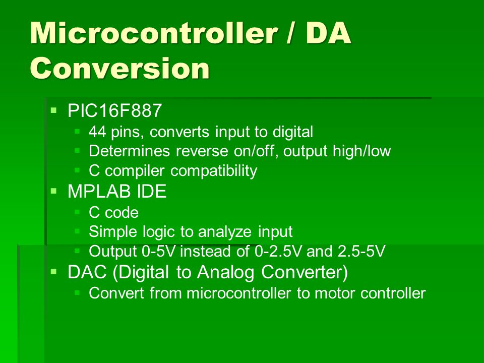 Microcontroller / DA Conversion   PIC16F887   44 pins, converts input to digital   Determines reverse on/off, output high/low   C compiler compatibility   MPLAB IDE   C code   Simple logic to analyze input   Output 0-5V instead of 0-2.5V and 2.5-5V   DAC (Digital to Analog Converter)   Convert from microcontroller to motor controller