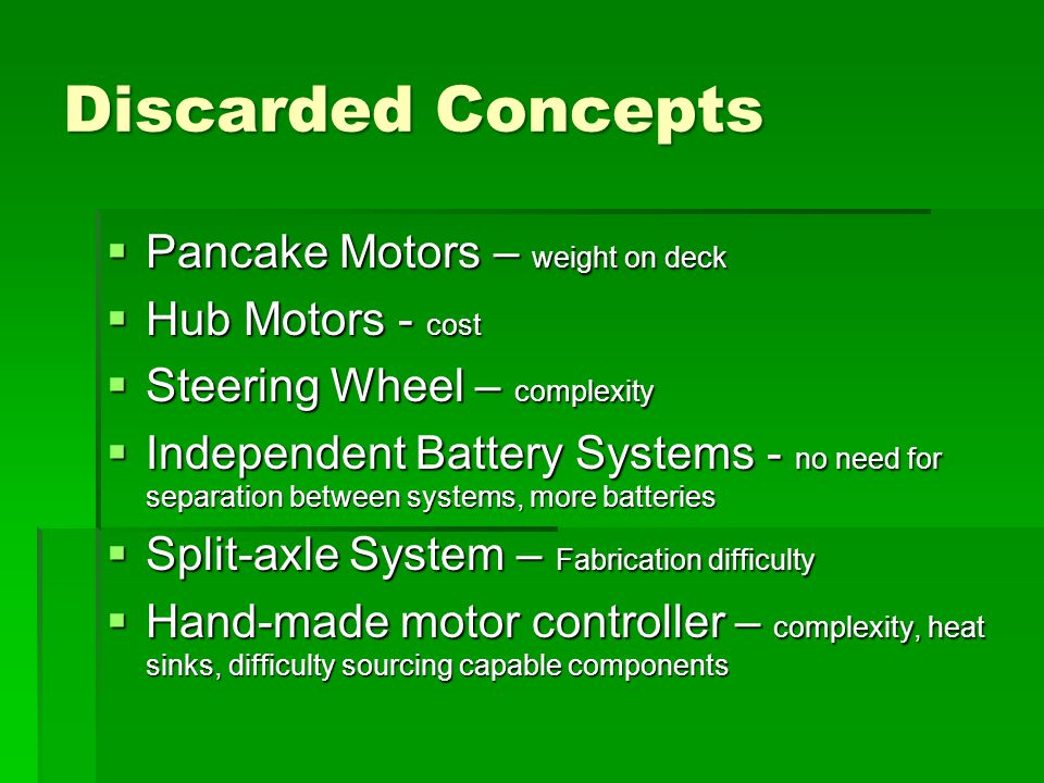 Discarded Concepts  Pancake Motors – weight on deck  Hub Motors - cost  Steering Wheel – complexity  Independent Battery Systems - no need for separation between systems, more batteries  Split-axle System – Fabrication difficulty  Hand-made motor controller – complexity, heat sinks, difficulty sourcing capable components
