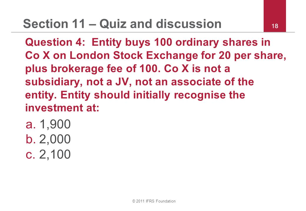 © 2011 IFRS Foundation 18 Section 11 – Quiz and discussion Question 4: Entity buys 100 ordinary shares in Co X on London Stock Exchange for 20 per share, plus brokerage fee of 100.