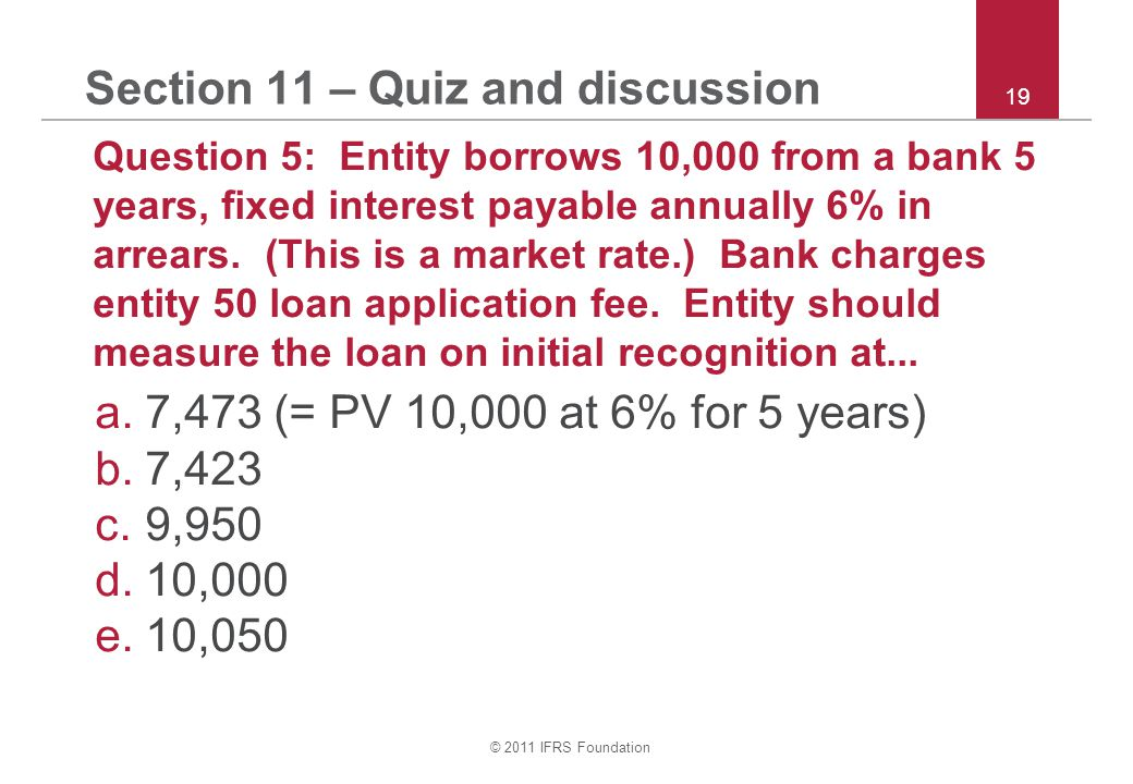 © 2011 IFRS Foundation 19 Section 11 – Quiz and discussion Question 5: Entity borrows 10,000 from a bank 5 years, fixed interest payable annually 6% in arrears.
