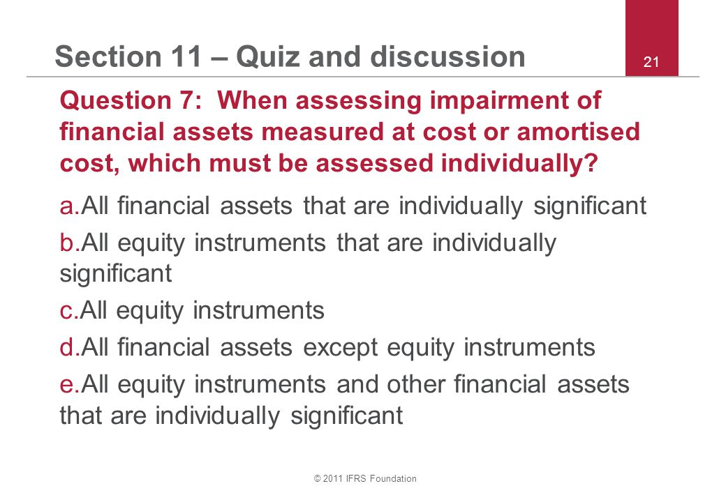 © 2011 IFRS Foundation 21 Section 11 – Quiz and discussion Question 7: When assessing impairment of financial assets measured at cost or amortised cost, which must be assessed individually.