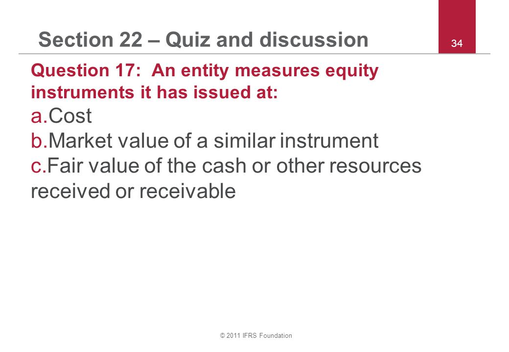 © 2011 IFRS Foundation 34 Section 22 – Quiz and discussion Question 17: An entity measures equity instruments it has issued at: a.Cost b.Market value of a similar instrument c.Fair value of the cash or other resources received or receivable