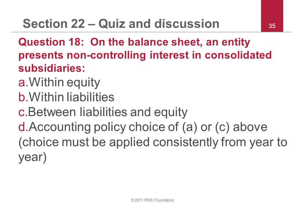 © 2011 IFRS Foundation 35 Section 22 – Quiz and discussion Question 18: On the balance sheet, an entity presents non-controlling interest in consolidated subsidiaries: a.Within equity b.Within liabilities c.Between liabilities and equity d.Accounting policy choice of (a) or (c) above (choice must be applied consistently from year to year)
