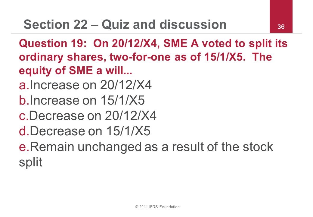 © 2011 IFRS Foundation 36 Section 22 – Quiz and discussion Question 19: On 20/12/X4, SME A voted to split its ordinary shares, two-for-one as of 15/1/X5.
