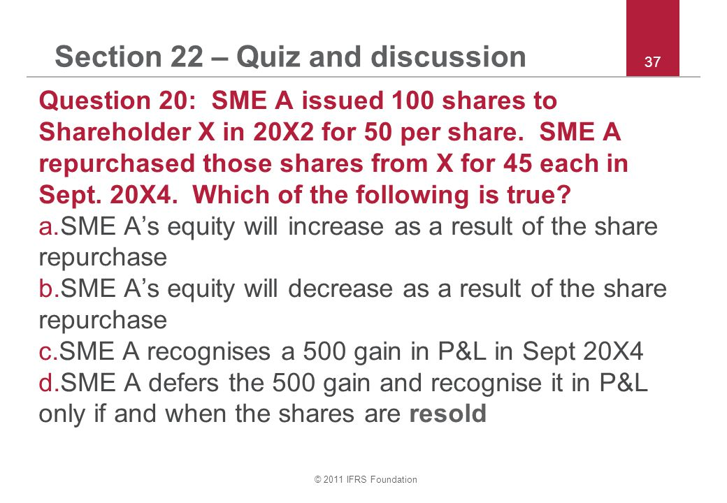 © 2011 IFRS Foundation 37 Section 22 – Quiz and discussion Question 20: SME A issued 100 shares to Shareholder X in 20X2 for 50 per share.