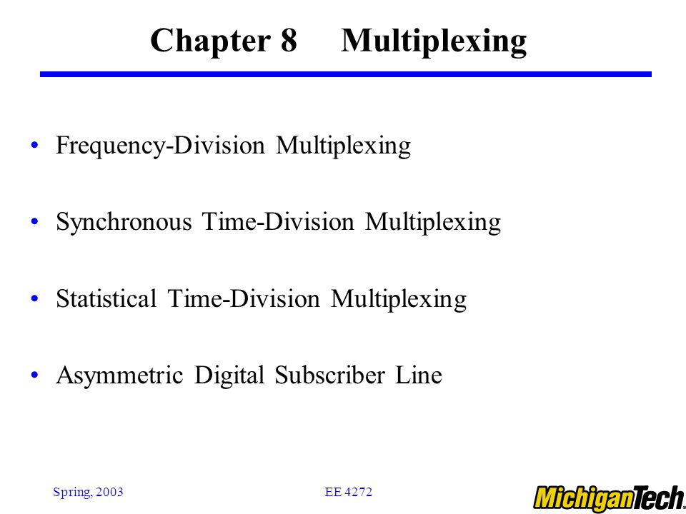 EE 4272Spring, 2003 Multiplexing B B C C A A B C A B C A DMUXMUX (a) (b) Trunk group The higher the data rate, the more cost-effective the trans.