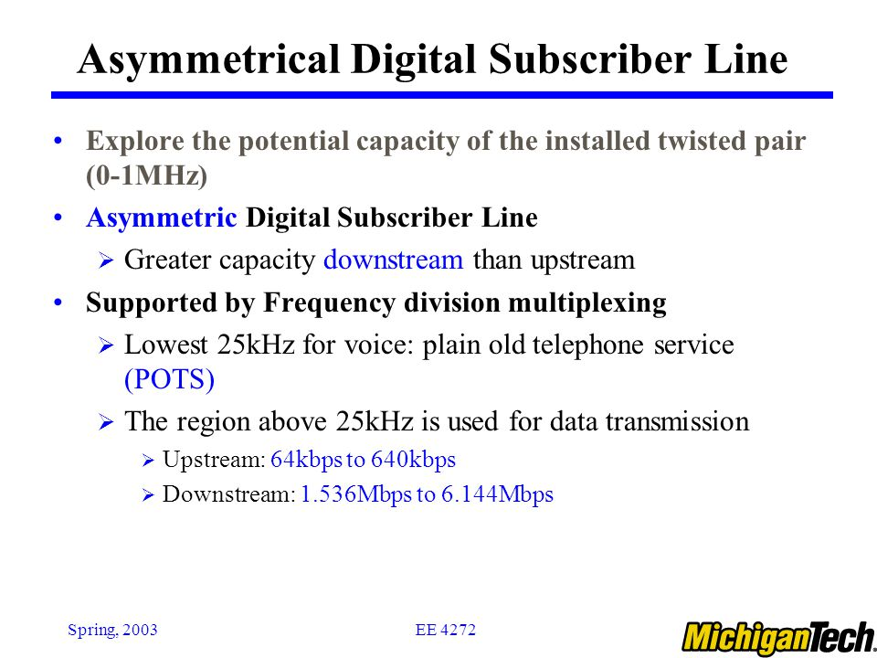 EE 4272Spring, 2003 Asymmetrical Digital Subscriber Line Explore the potential capacity of the installed twisted pair (0-1MHz) Asymmetric Digital Subs