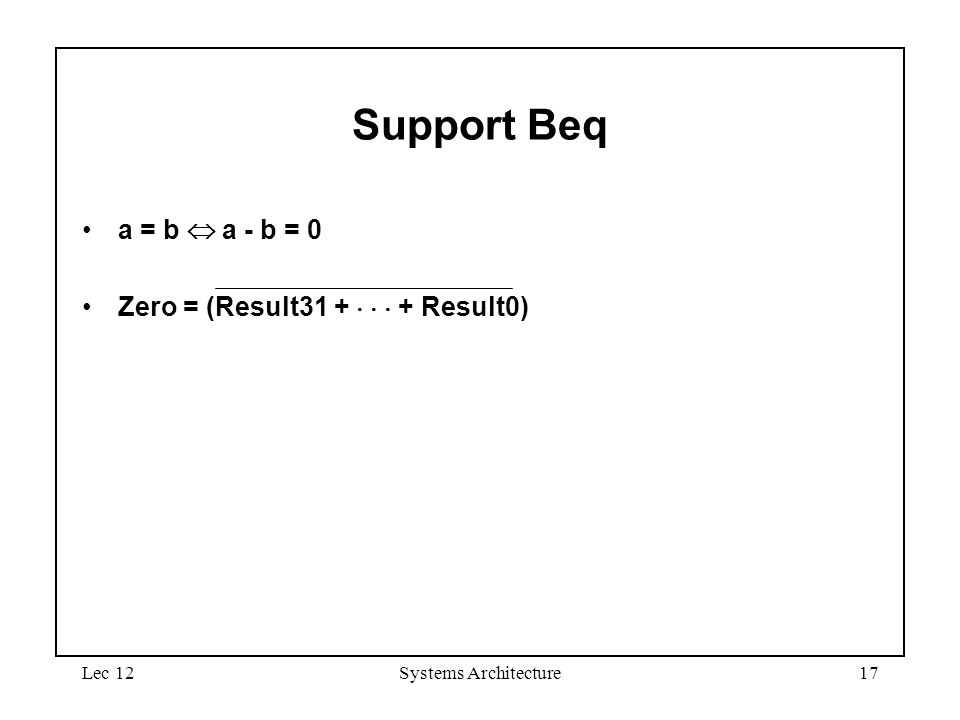 Lec 12Systems Architecture17 Support Beq a = b  a - b = 0 Zero = (Result31 +    + Result0)
