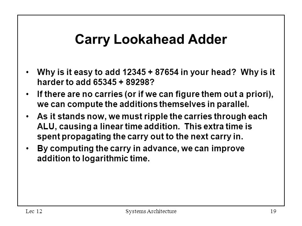 Lec 12Systems Architecture19 Carry Lookahead Adder Why is it easy to add 12345 + 87654 in your head.