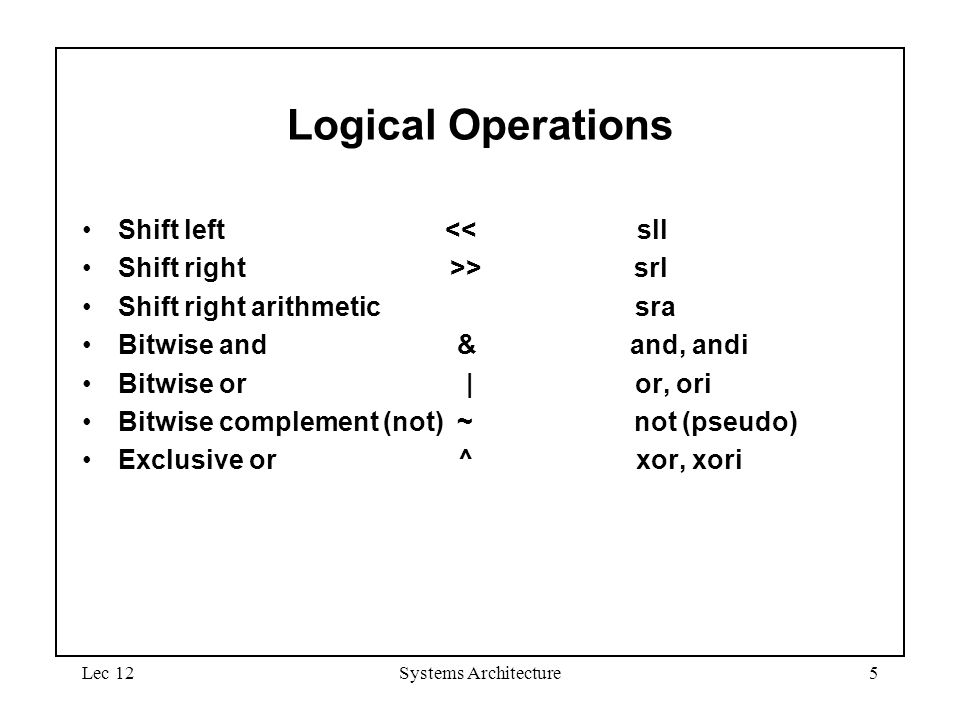 Lec 12Systems Architecture5 Logical Operations Shift left << sll Shift right >> srl Shift right arithmetic sra Bitwise and & and, andi Bitwise or | or, ori Bitwise complement (not) ~ not (pseudo) Exclusive or ^ xor, xori