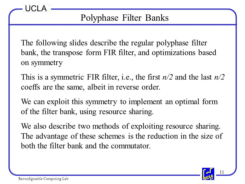 11 Reconfigurable Computing Lab UCLA Polyphase Filter Banks The following slides describe the regular polyphase filter bank, the transpose form FIR filter, and optimizations based on symmetry This is a symmetric FIR filter, i.e., the first n/2 and the last n/2 coeffs are the same, albeit in reverse order.