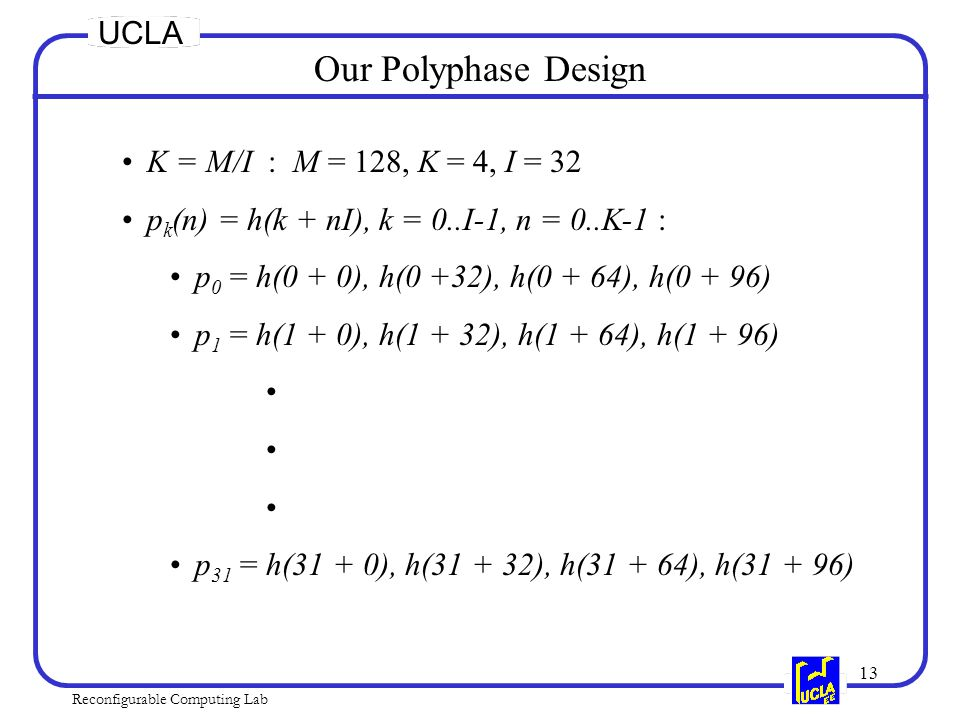 13 Reconfigurable Computing Lab UCLA Our Polyphase Design K = M/I : M = 128, K = 4, I = 32 p k (n) = h(k + nI), k = 0..I-1, n = 0..K-1 : p 0 = h(0 + 0), h(0 +32), h(0 + 64), h(0 + 96) p 1 = h(1 + 0), h(1 + 32), h(1 + 64), h(1 + 96) p 31 = h(31 + 0), h(31 + 32), h(31 + 64), h(31 + 96)