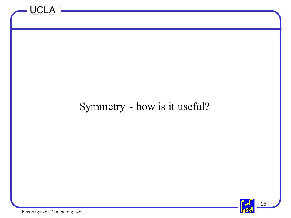 16 Reconfigurable Computing Lab UCLA Symmetry - how is it useful