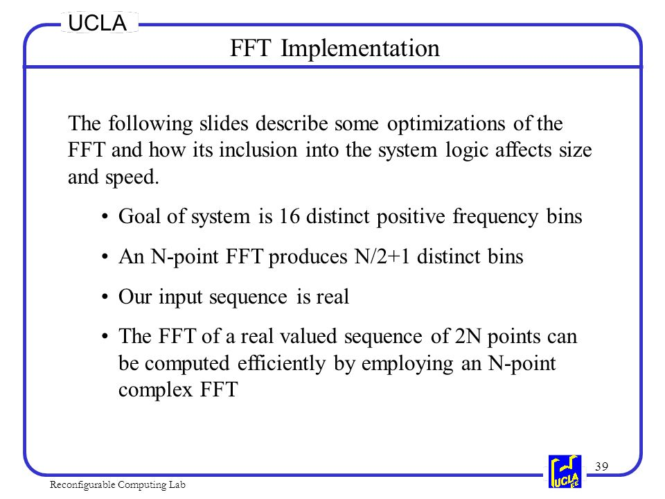 39 Reconfigurable Computing Lab UCLA FFT Implementation The following slides describe some optimizations of the FFT and how its inclusion into the system logic affects size and speed.