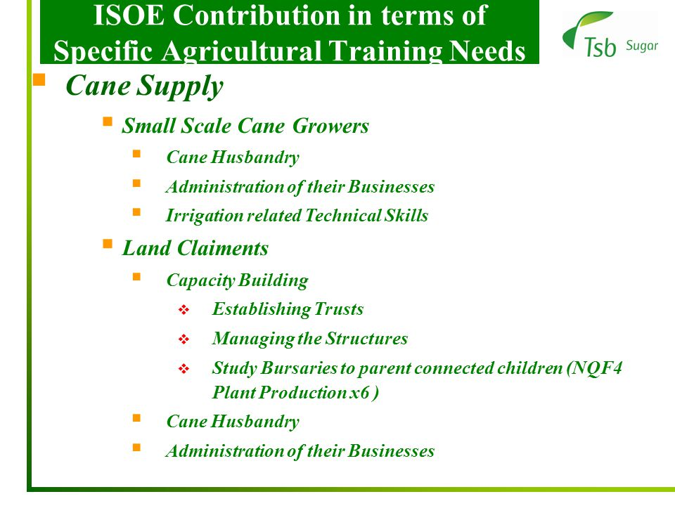 ISOE Contribution in terms of Specific Agricultural Training Needs  Cane Supply  Small Scale Cane Growers  Cane Husbandry  Administration of their Businesses  Irrigation related Technical Skills  Land Claiments  Capacity Building  Establishing Trusts  Managing the Structures  Study Bursaries to parent connected children (NQF4 Plant Production x6 )  Cane Husbandry  Administration of their Businesses