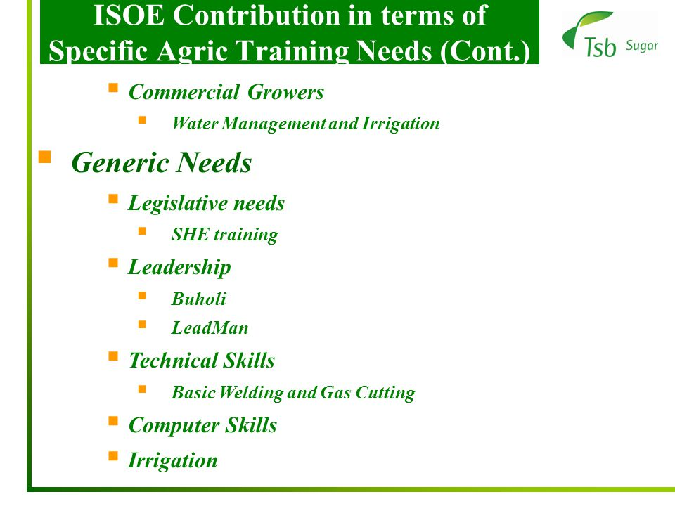 ISOE Contribution in terms of Specific Agric Training Needs (Cont.)  Commercial Growers  Water Management and Irrigation  Generic Needs  Legislative needs  SHE training  Leadership  Buholi  LeadMan  Technical Skills  Basic Welding and Gas Cutting  Computer Skills  Irrigation