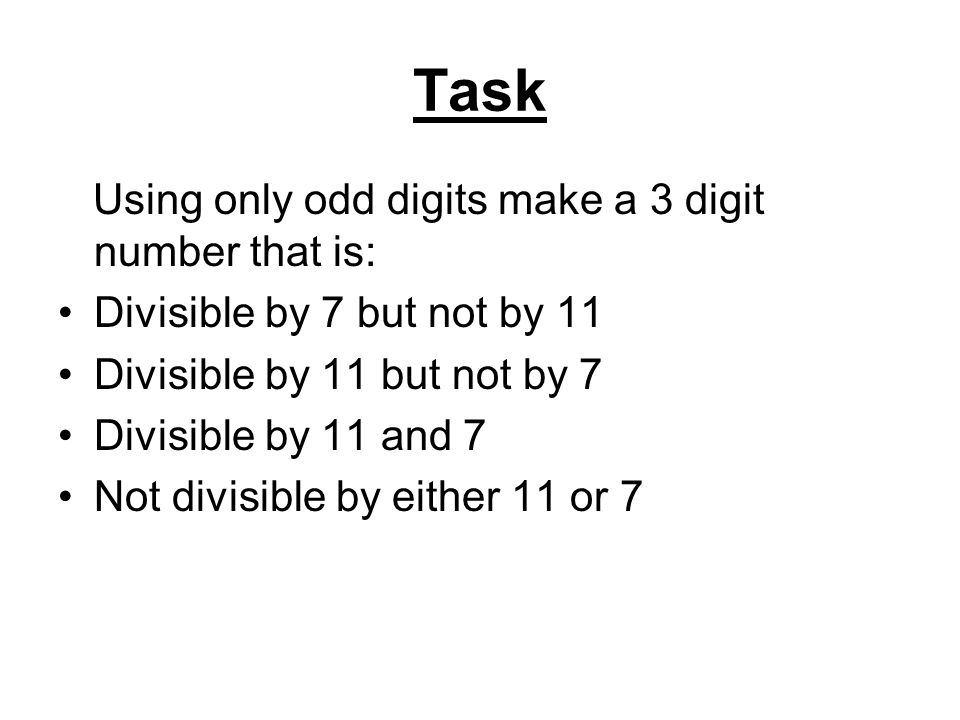 Task Using only odd digits make a 3 digit number that is: Divisible by 7 but not by 11 Divisible by 11 but not by 7 Divisible by 11 and 7 Not divisible by either 11 or 7