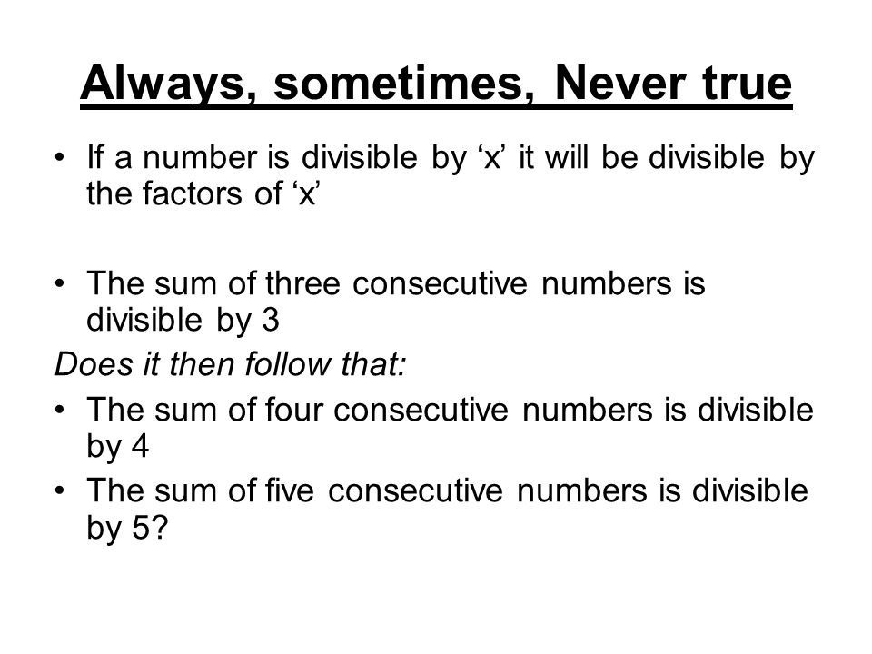 Always, sometimes, Never true If a number is divisible by 'x' it will be divisible by the factors of 'x' The sum of three consecutive numbers is divisible by 3 Does it then follow that: The sum of four consecutive numbers is divisible by 4 The sum of five consecutive numbers is divisible by 5?