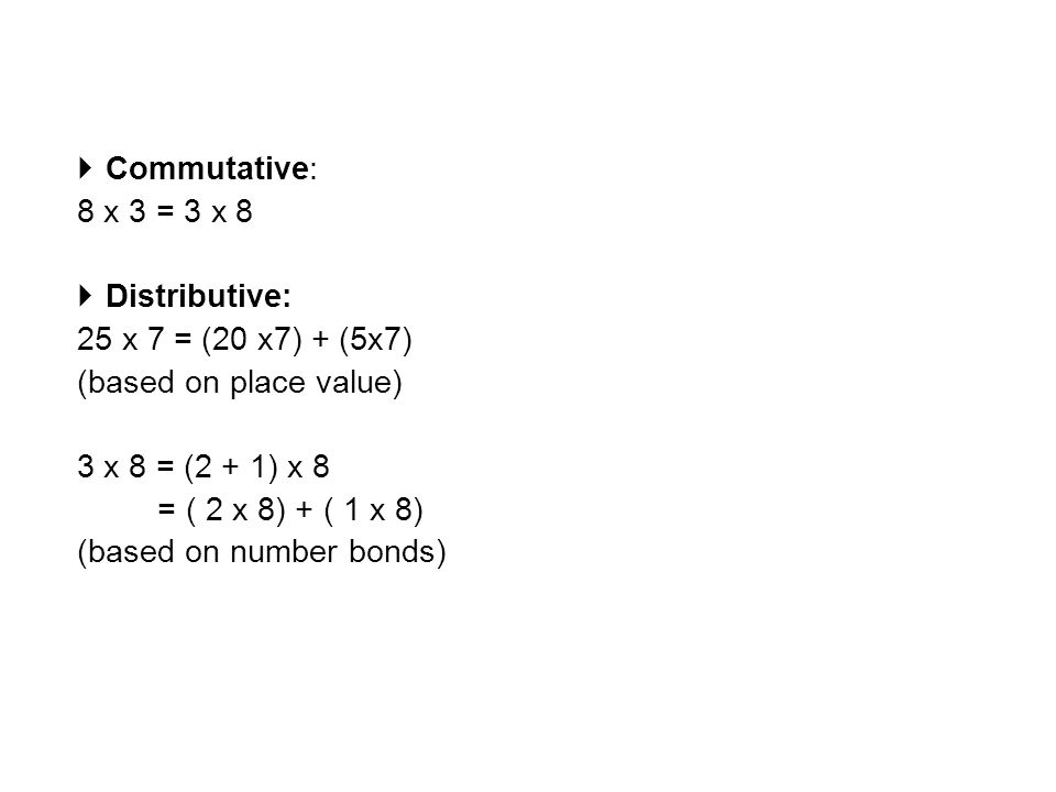  Commutative: 8 x 3 = 3 x 8  Distributive: 25 x 7 = (20 x7) + (5x7) (based on place value) 3 x 8 = (2 + 1) x 8 = ( 2 x 8) + ( 1 x 8) (based on number bonds)