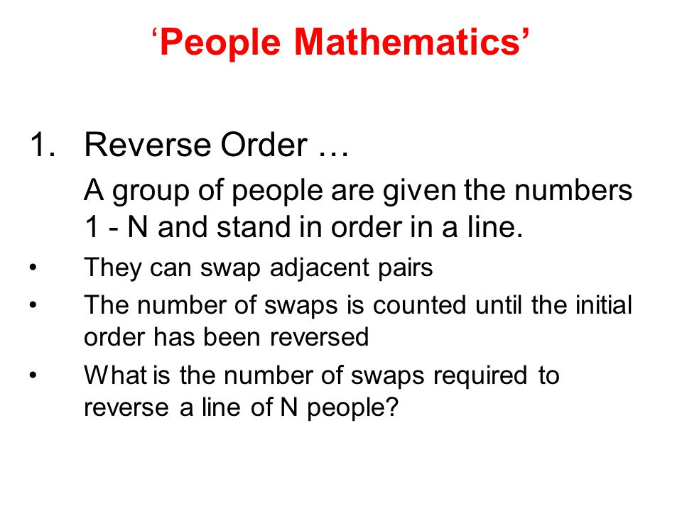 'People Mathematics' 1.Reverse Order … A group of people are given the numbers 1 - N and stand in order in a line.