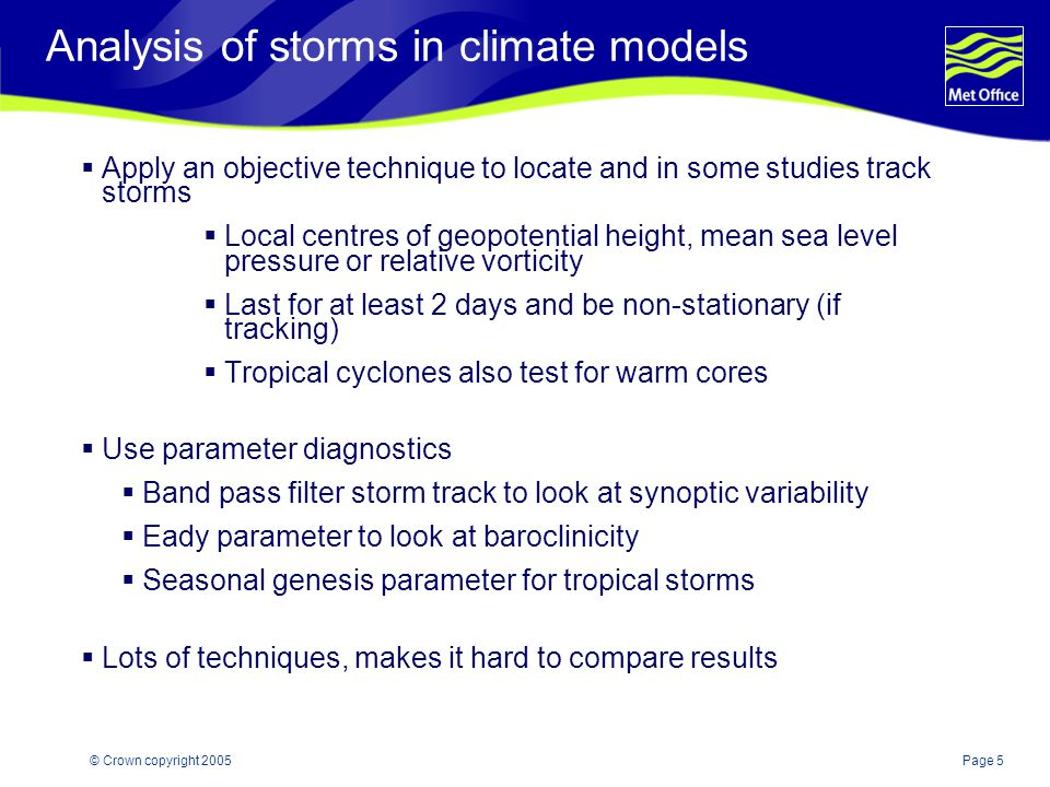 Page 5© Crown copyright 2005 Analysis of storms in climate models  Apply an objective technique to locate and in some studies track storms  Local centres of geopotential height, mean sea level pressure or relative vorticity  Last for at least 2 days and be non-stationary (if tracking)  Tropical cyclones also test for warm cores  Use parameter diagnostics  Band pass filter storm track to look at synoptic variability  Eady parameter to look at baroclinicity  Seasonal genesis parameter for tropical storms  Lots of techniques, makes it hard to compare results