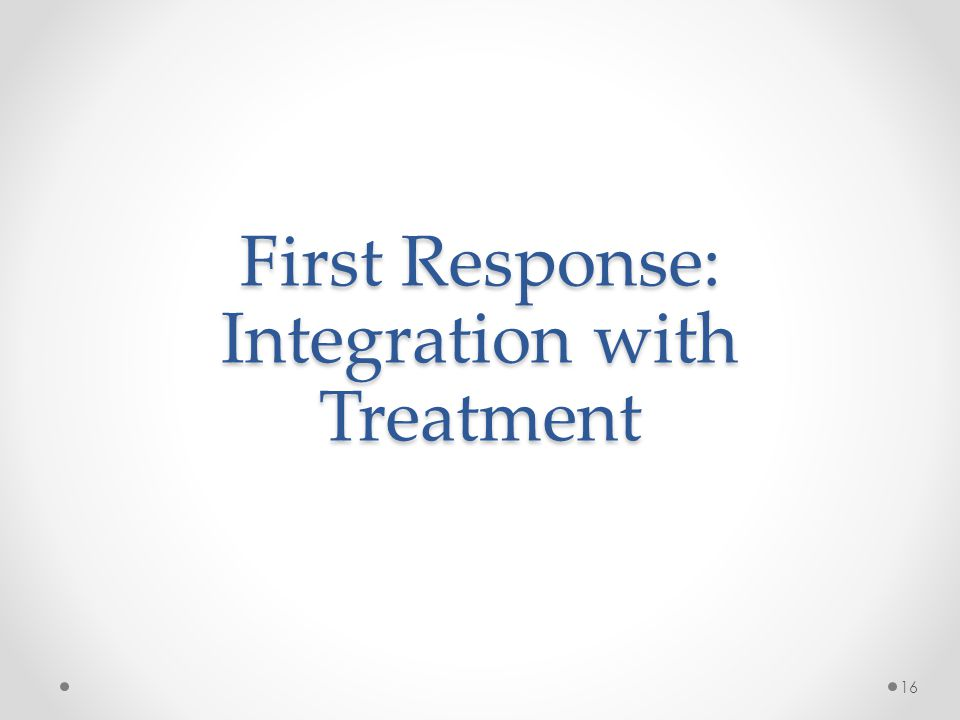 First Response: Integration with Treatment 16