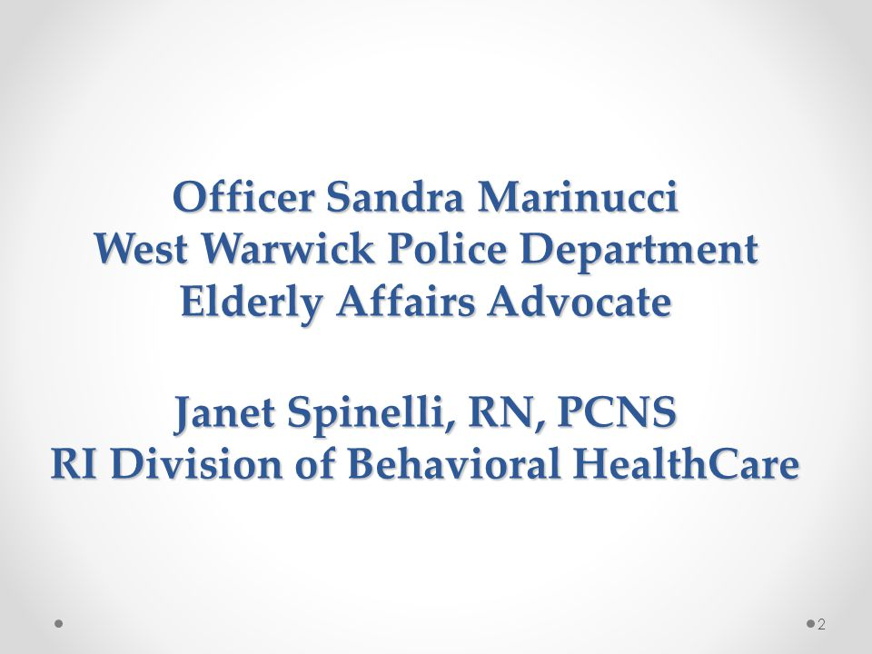 Officer Sandra Marinucci West Warwick Police Department Elderly Affairs Advocate Janet Spinelli, RN, PCNS RI Division of Behavioral HealthCare 2