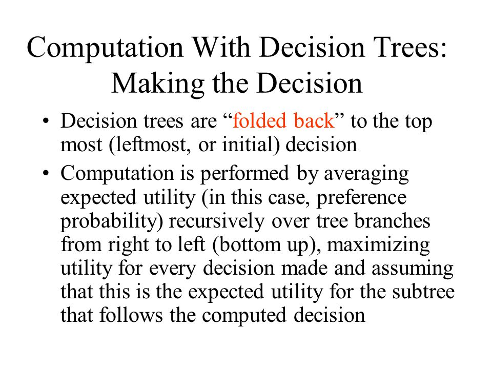 Computation With Decision Trees: Making the Decision Decision trees are folded back to the top most (leftmost, or initial) decision Computation is performed by averaging expected utility (in this case, preference probability) recursively over tree branches from right to left (bottom up), maximizing utility for every decision made and assuming that this is the expected utility for the subtree that follows the computed decision