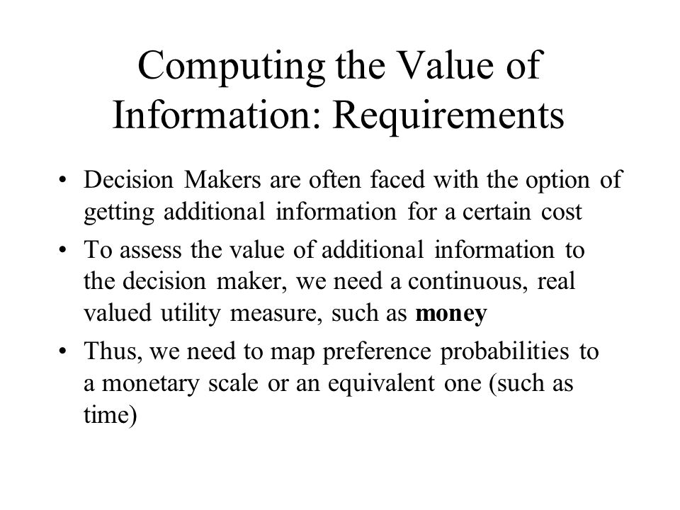 Computing the Value of Information: Requirements Decision Makers are often faced with the option of getting additional information for a certain cost To assess the value of additional information to the decision maker, we need a continuous, real valued utility measure, such as money Thus, we need to map preference probabilities to a monetary scale or an equivalent one (such as time)