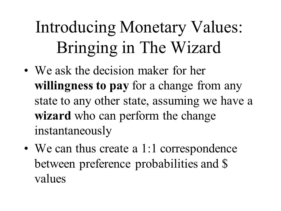 Introducing Monetary Values: Bringing in The Wizard We ask the decision maker for her willingness to pay for a change from any state to any other state, assuming we have a wizard who can perform the change instantaneously We can thus create a 1:1 correspondence between preference probabilities and $ values