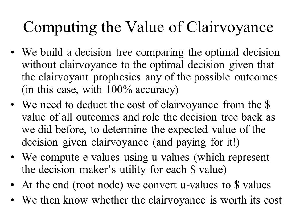 Computing the Value of Clairvoyance We build a decision tree comparing the optimal decision without clairvoyance to the optimal decision given that the clairvoyant prophesies any of the possible outcomes (in this case, with 100% accuracy) We need to deduct the cost of clairvoyance from the $ value of all outcomes and role the decision tree back as we did before, to determine the expected value of the decision given clairvoyance (and paying for it!) We compute e-values using u-values (which represent the decision maker's utility for each $ value) At the end (root node) we convert u-values to $ values We then know whether the clairvoyance is worth its cost