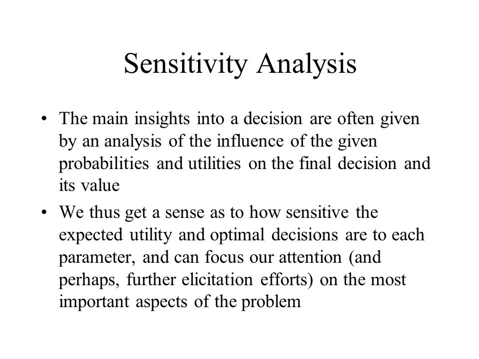 Sensitivity Analysis The main insights into a decision are often given by an analysis of the influence of the given probabilities and utilities on the final decision and its value We thus get a sense as to how sensitive the expected utility and optimal decisions are to each parameter, and can focus our attention (and perhaps, further elicitation efforts) on the most important aspects of the problem