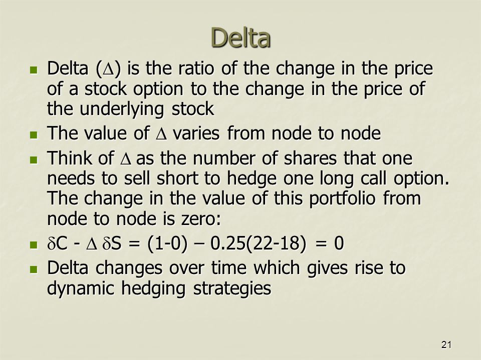 21 Delta Delta (  ) is the ratio of the change in the price of a stock option to the change in the price of the underlying stock Delta (  ) is the ratio of the change in the price of a stock option to the change in the price of the underlying stock The value of  varies from node to node The value of  varies from node to node Think of  as the number of shares that one needs to sell short to hedge one long call option.