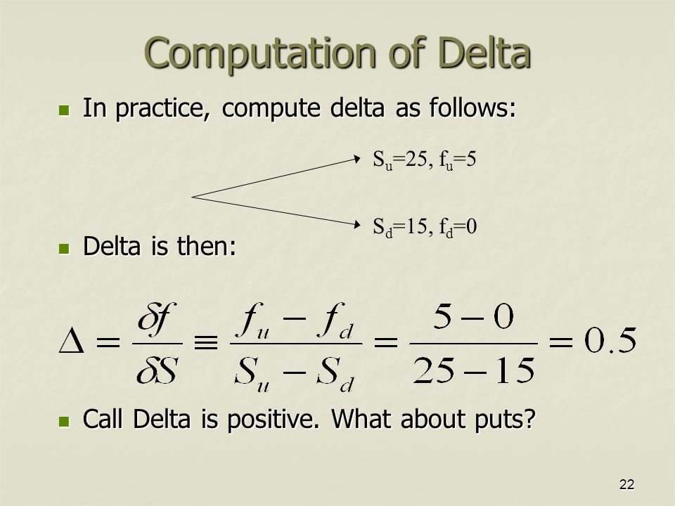 22 Computation of Delta In practice, compute delta as follows: In practice, compute delta as follows: Delta is then: Delta is then: Call Delta is positive.