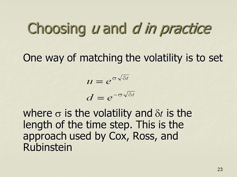 23 Choosing u and d in practice One way of matching the volatility is to set where  is the volatility and  t is the length of the time step.