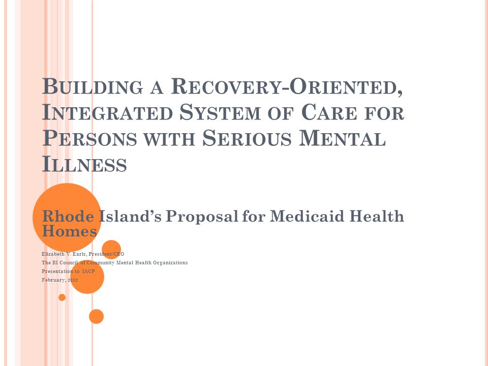 RI' S M EDICAID H EALTH H OME P ROPOSAL RI proposing to implement two statewide MHH programs: Community Mental Health Organizations ($12.7 in GR savings) Comprehensive Evaluation Diagnosis Assessment Referral Re- evaluation Family Centers (CEDARRs) ($1.3 in GR savings) The CMHO Health Home will include: 7 CMHOs est.