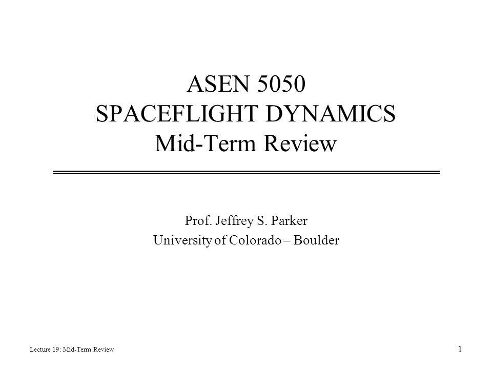 ASEN 5050 SPACEFLIGHT DYNAMICS Mid-Term Review Prof. Jeffrey S. Parker University of Colorado – Boulder Lecture 19: Mid-Term Review 1