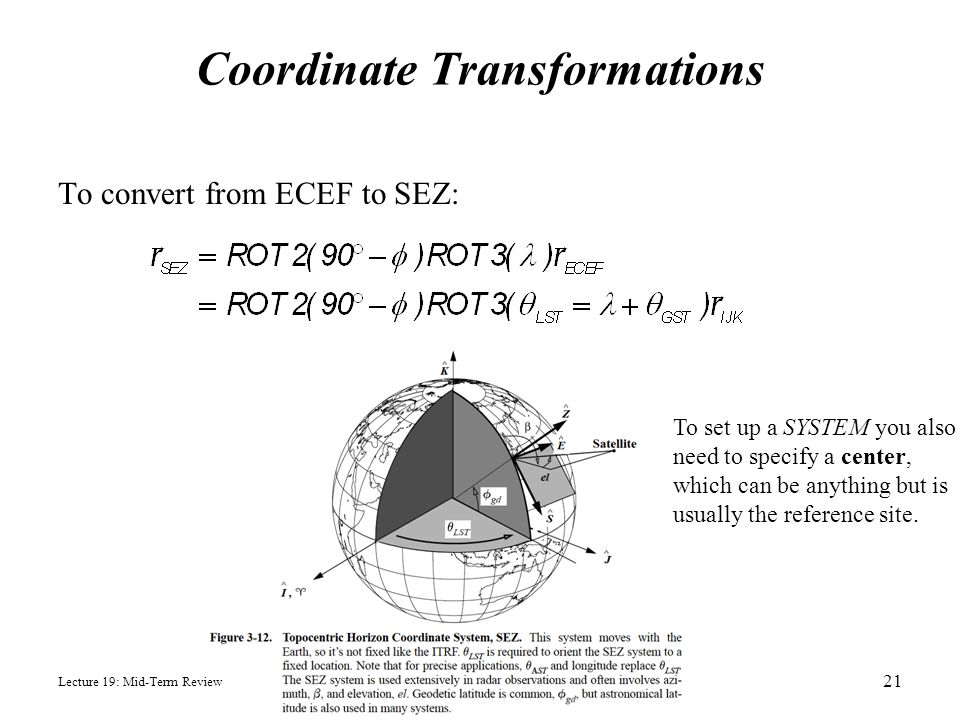 Coordinate Transformations To convert from ECEF to SEZ: Lecture 19: Mid-Term Review 21 To set up a SYSTEM you also need to specify a center, which can