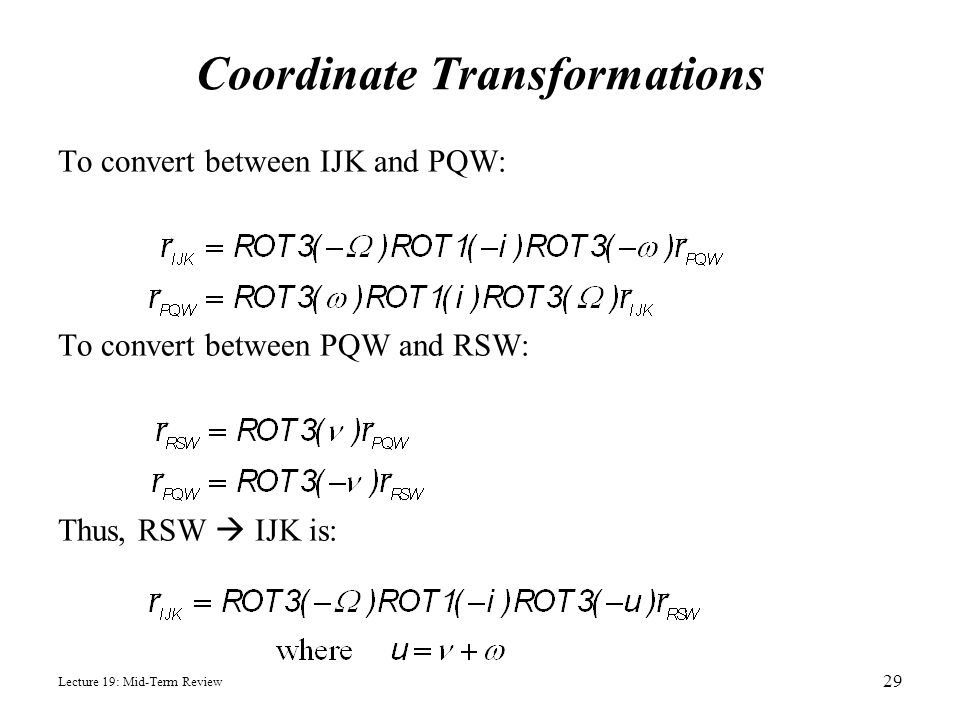 Lecture 19: Mid-Term Review Coordinate Transformations To convert between IJK and PQW: To convert between PQW and RSW: Thus, RSW  IJK is: 29