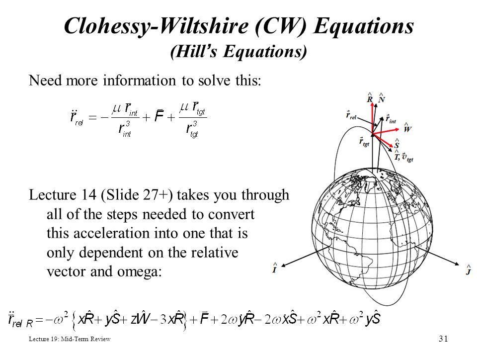 Lecture 19: Mid-Term Review Clohessy-Wiltshire (CW) Equations (Hill's Equations) Need more information to solve this: Lecture 14 (Slide 27+) takes you