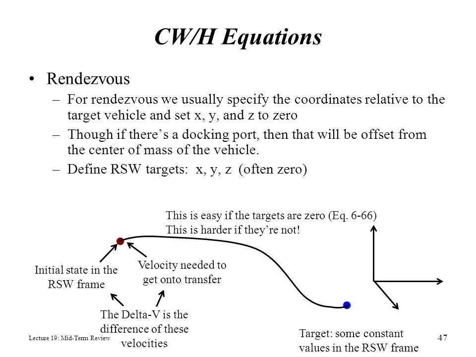 CW/H Equations Rendezvous –For rendezvous we usually specify the coordinates relative to the target vehicle and set x, y, and z to zero –Though if the