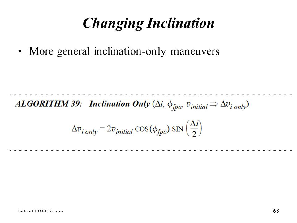 Changing Inclination More general inclination-only maneuvers Lecture 10: Orbit Transfers 68