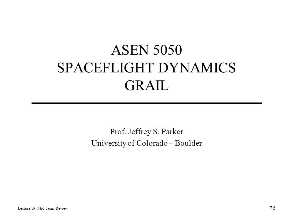 ASEN 5050 SPACEFLIGHT DYNAMICS GRAIL Prof. Jeffrey S. Parker University of Colorado – Boulder Lecture 19: Mid-Term Review 76