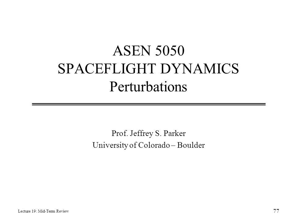 ASEN 5050 SPACEFLIGHT DYNAMICS Perturbations Prof. Jeffrey S. Parker University of Colorado – Boulder Lecture 19: Mid-Term Review 77
