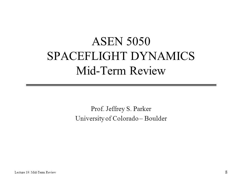 ASEN 5050 SPACEFLIGHT DYNAMICS Mid-Term Review Prof. Jeffrey S. Parker University of Colorado – Boulder Lecture 19: Mid-Term Review 8