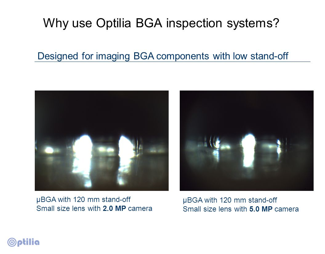 Why use Optilia BGA inspection systems? Designed for imaging BGA components with low stand-off µBGA with 120 mm stand-off Small size lens with 2.0 MP