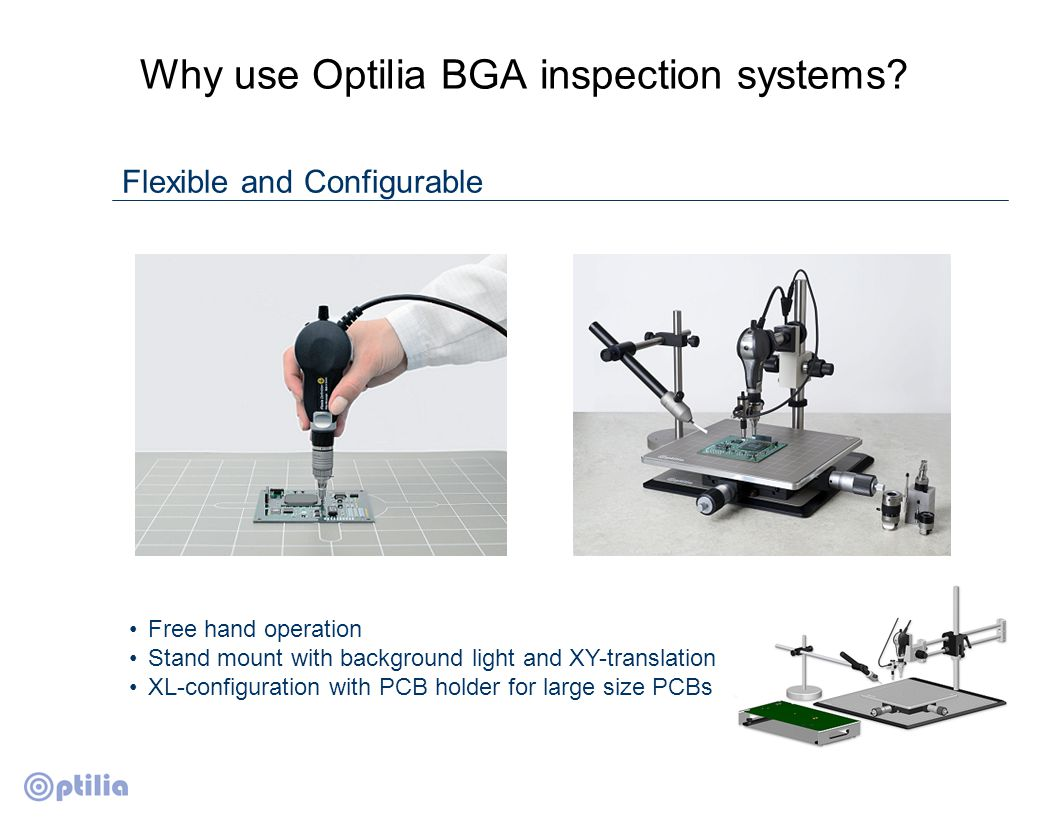 Why use Optilia BGA inspection systems? Flexible and Configurable Free hand operation Stand mount with background light and XY-translation XL-configur