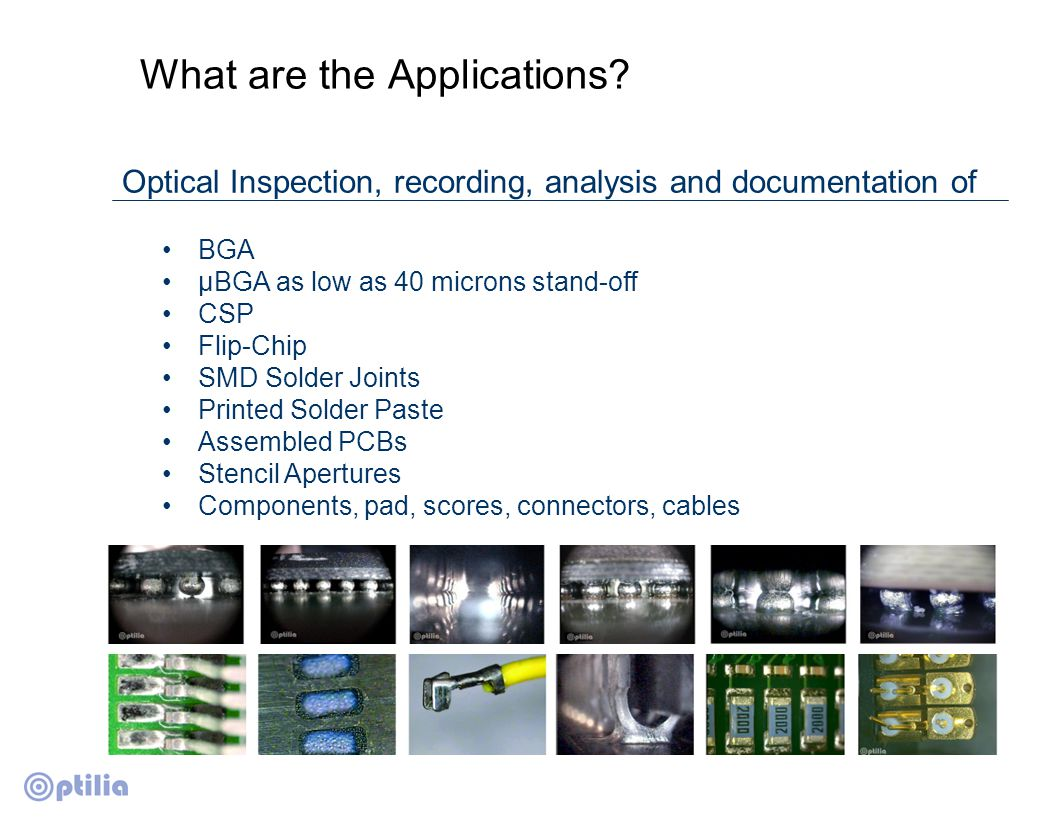 Optilia BGA inspection technology New generation, 90 o side view BGA inspection system Specially designed patented optical system for bright image at low stand-off Flexible and configurable Reliable, easy to use and easy to maintain Swedish patent: SE 528,286 US patent: US 7,643,136